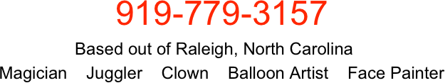 919-779-3157                cell  919-389-0755                               Based out of Raleigh, North Carolina              Magician    Juggler    Clown    Balloon Artist    Funny Person